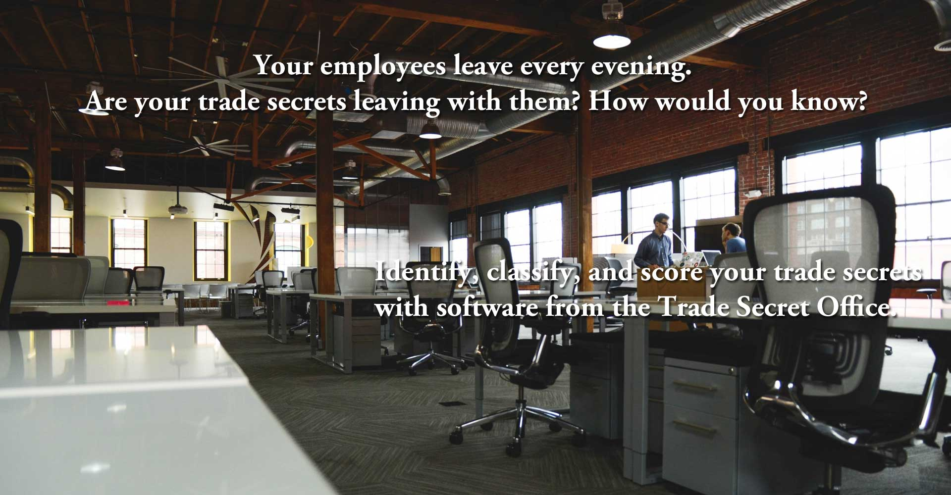 Your employees leave every evening. Are your trade secrets leaving with them? How would you know?