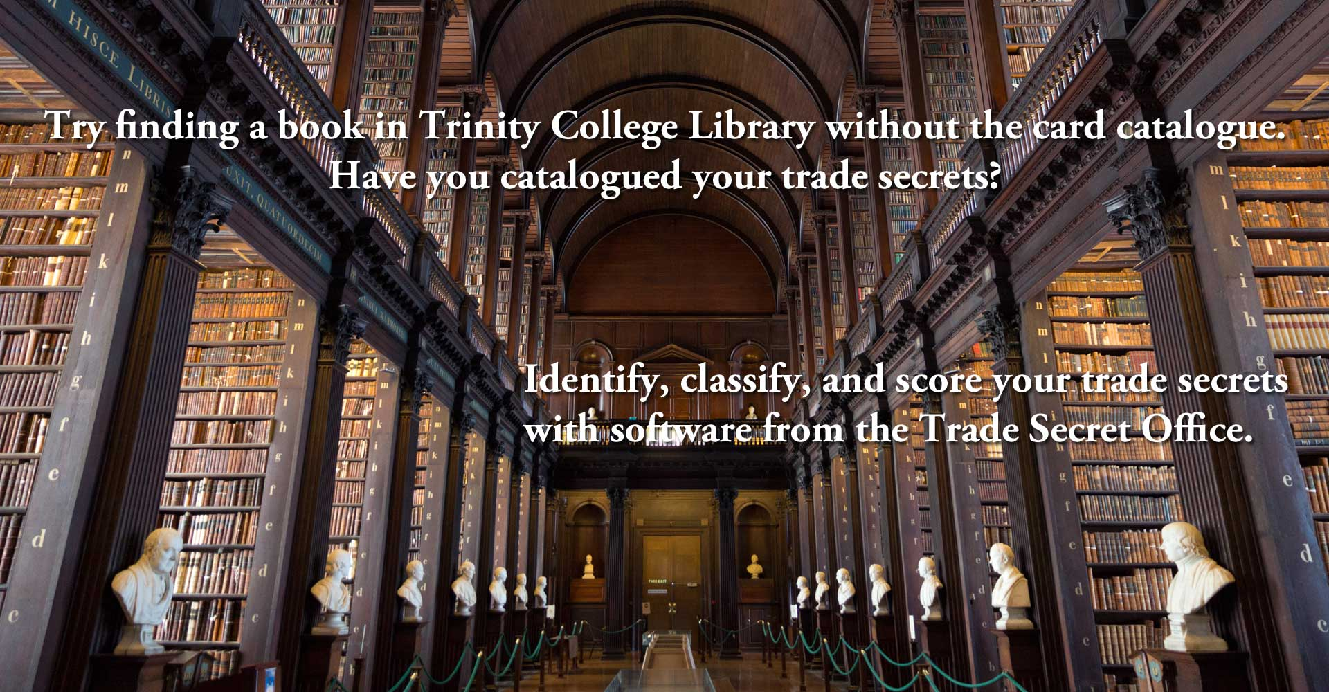 Try finding a book in Trinity College Library without the card catalogue. Have you catalogued your trade secrets?